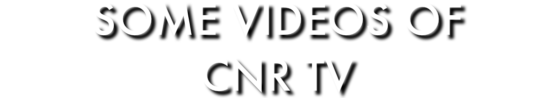 SOME VIDEOS OF CNR TV